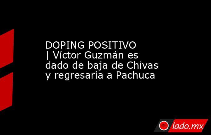 DOPING POSITIVO |Víctor Guzmán es dado de baja de Chivas y regresaría a Pachuca. Noticias en tiempo real