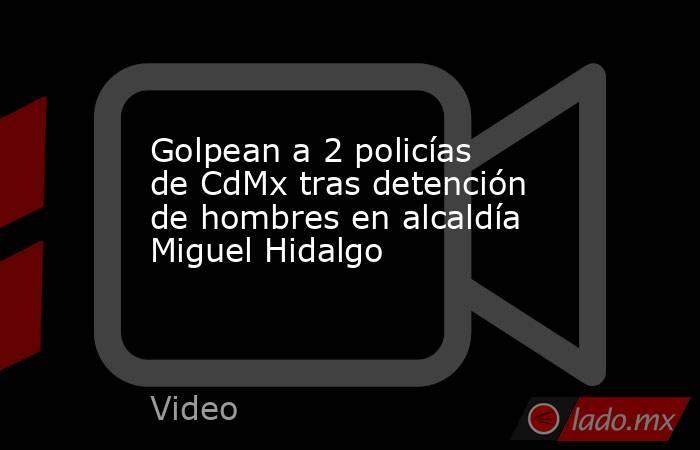 Golpean a 2 policías de CdMx tras detención de hombres en alcaldía Miguel Hidalgo. Noticias en tiempo real