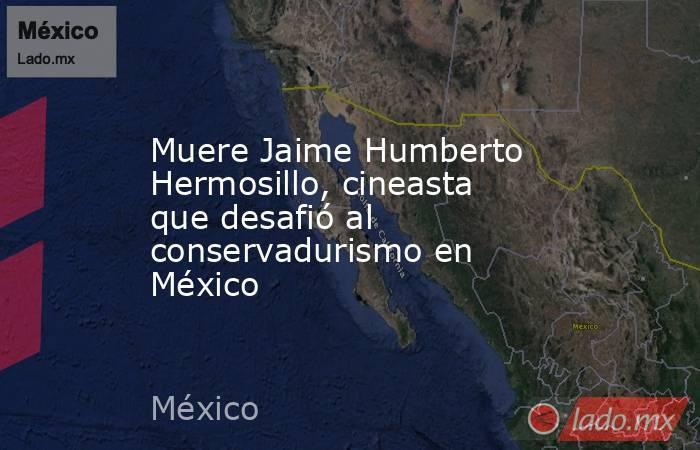Muere Jaime Humberto Hermosillo, cineasta que desafió al conservadurismo en México. Noticias en tiempo real