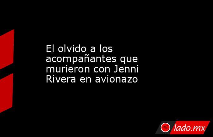 El olvido a los acompañantes que murieron con Jenni Rivera en avionazo. Noticias en tiempo real