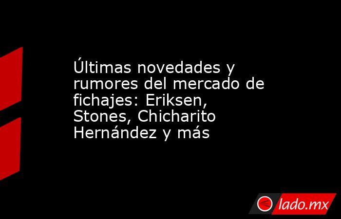 Últimas novedades y rumores del mercado de fichajes: Eriksen, Stones, Chicharito Hernández y más. Noticias en tiempo real