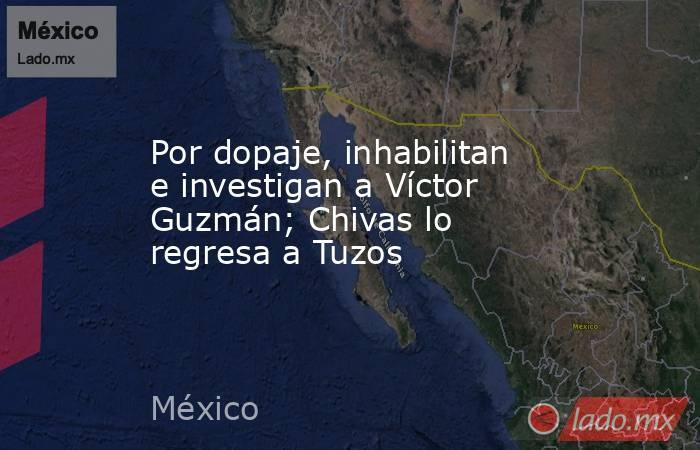 Por dopaje, inhabilitan e investigan a Víctor Guzmán; Chivas lo regresa a Tuzos. Noticias en tiempo real