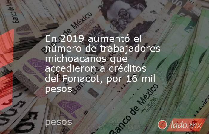 En 2019 aumentó el número de trabajadores michoacanos que accedieron a créditos del Fonacot, por 16 mil pesos. Noticias en tiempo real