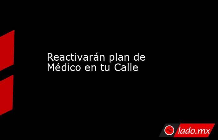 Reactivarán plan de Médico en tu Calle. Noticias en tiempo real