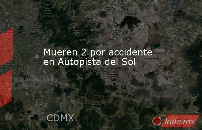 Mueren 2 por accidente en Autopista del Sol. Noticias en tiempo real