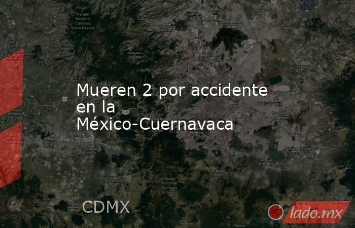 Mueren 2 por accidente en la México-Cuernavaca. Noticias en tiempo real