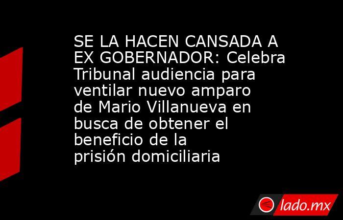SE LA HACEN CANSADA A EX GOBERNADOR: Celebra Tribunal audiencia para ventilar nuevo amparo de Mario Villanueva en busca de obtener el beneficio de la prisión domiciliaria. Noticias en tiempo real