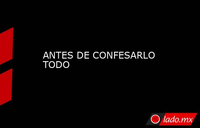 ANTESDE CONFESARLO TODO. Noticias en tiempo real