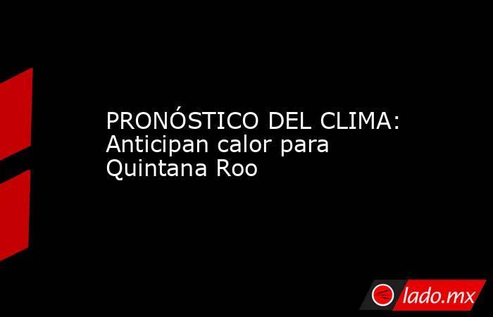 PRONÓSTICO DEL CLIMA: Anticipan calor para Quintana Roo. Noticias en tiempo real