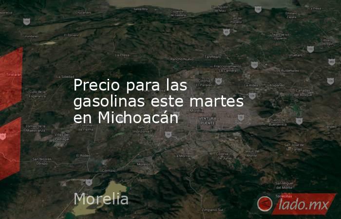 Precio para las gasolinas este martes en Michoacán. Noticias en tiempo real