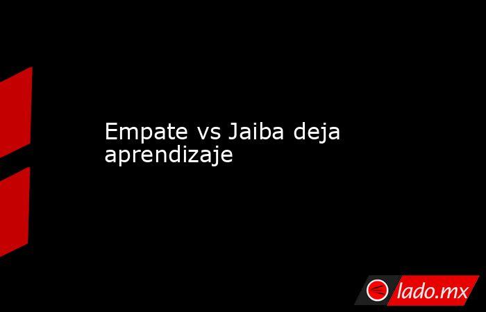 Empate vs Jaiba deja aprendizaje. Noticias en tiempo real