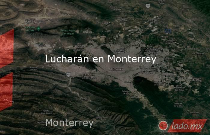 Lucharán en Monterrey. Noticias en tiempo real