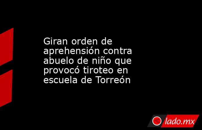 Giran orden de aprehensión contra abuelo de niño que provocó tiroteo en escuela de Torreón. Noticias en tiempo real