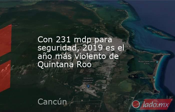 Con 231 mdp para seguridad, 2019 es el año más violento de Quintana Roo. Noticias en tiempo real
