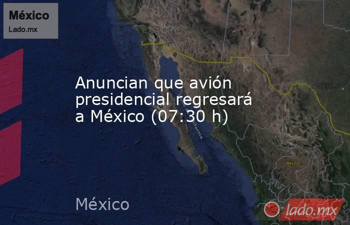 Anuncian que avión presidencial regresará a México (07:30 h). Noticias en tiempo real