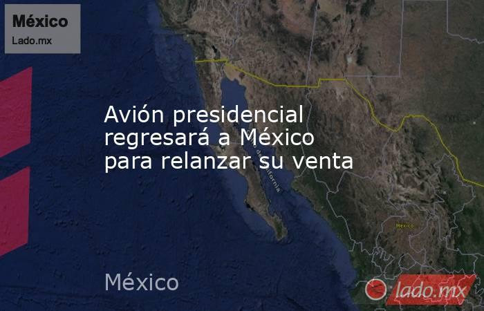 Avión presidencial regresará a México para relanzar su venta. Noticias en tiempo real