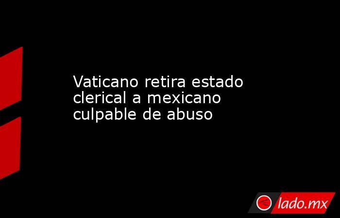 Vaticano retira estado clerical a mexicano culpable de abuso. Noticias en tiempo real