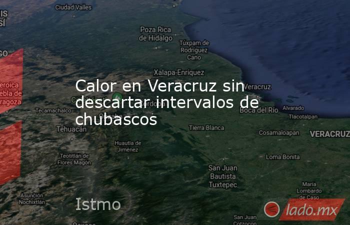 Calor en Veracruz sin descartar intervalos de chubascos. Noticias en tiempo real