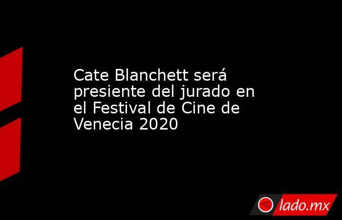 Cate Blanchett será presiente del jurado en el Festival de Cine de Venecia 2020. Noticias en tiempo real