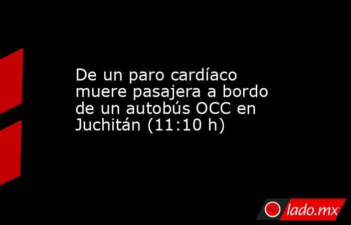 De un paro cardíaco muere pasajera a bordo de un autobús OCC en Juchitán (11:10 h). Noticias en tiempo real