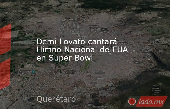 Demi Lovato cantará Himno Nacional de EUA en Super Bowl. Noticias en tiempo real