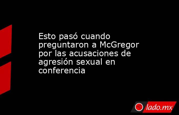 Esto pasó cuando preguntaron a McGregor por las acusaciones de agresión sexual en conferencia. Noticias en tiempo real