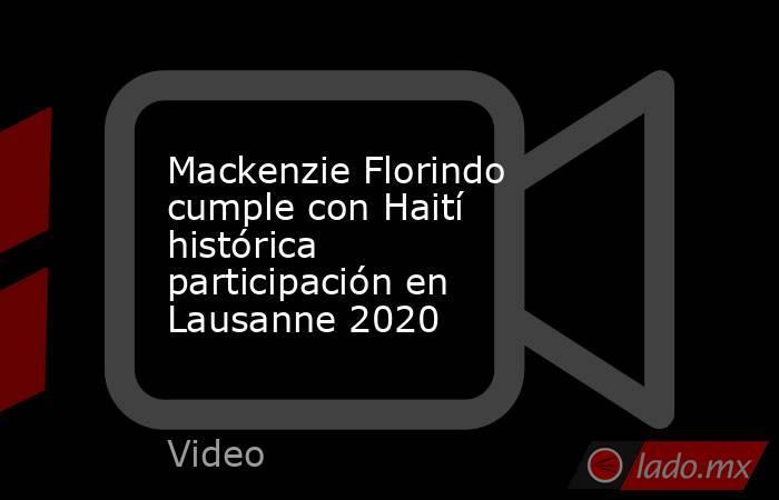 Mackenzie Florindo cumple con Haití histórica participación en Lausanne 2020. Noticias en tiempo real