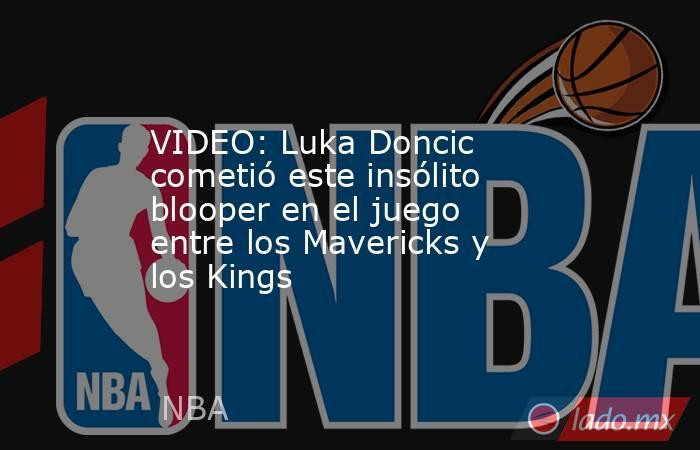 VIDEO: Luka Doncic cometió este insólito blooper en el juego entre los Mavericks y los Kings. Noticias en tiempo real