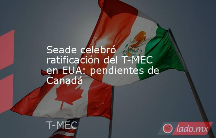 Seade celebró ratificación del T-MEC en EUA: pendientes de Canadá. Noticias en tiempo real