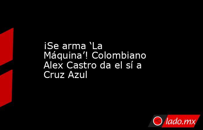¡Se arma 'La Máquina'! Colombiano Alex Castro da el sí a Cruz Azul. Noticias en tiempo real