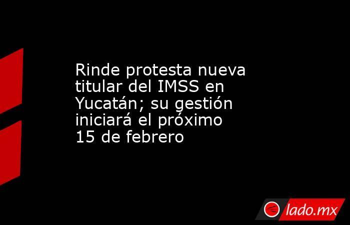 Rinde protesta nueva titular del IMSS en Yucatán; su gestión iniciará el próximo 15 de febrero. Noticias en tiempo real