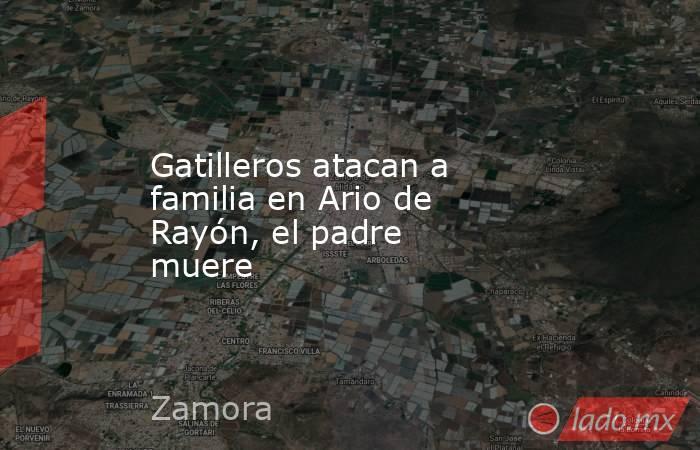 Gatilleros atacan a familia en Ario de Rayón, el padre muere. Noticias en tiempo real
