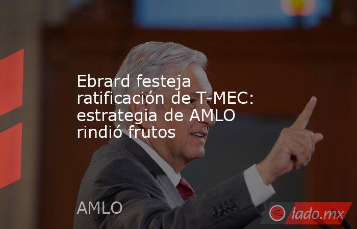Ebrard festeja ratificación de T-MEC: estrategia de AMLO rindió frutos. Noticias en tiempo real