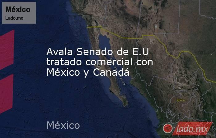 Avala Senado de E.U tratado comercial con México y Canadá. Noticias en tiempo real