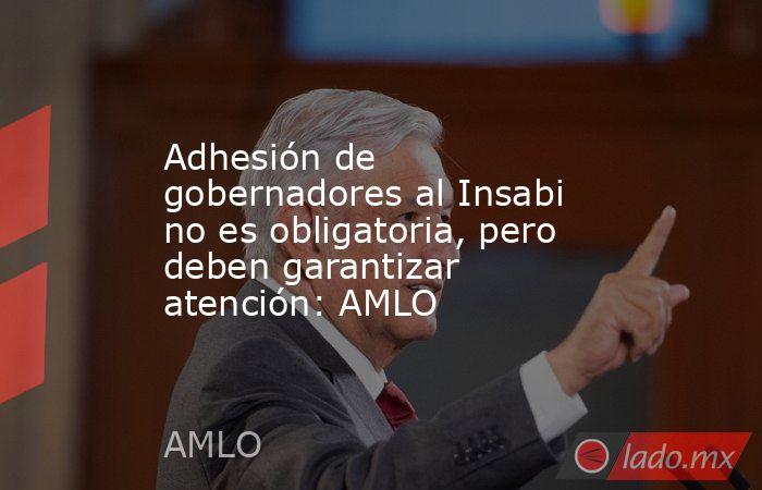 Adhesión de gobernadores al Insabi no es obligatoria, pero deben garantizar atención: AMLO. Noticias en tiempo real