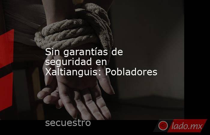 Sin garantías de seguridad en Xaltianguis: Pobladores. Noticias en tiempo real