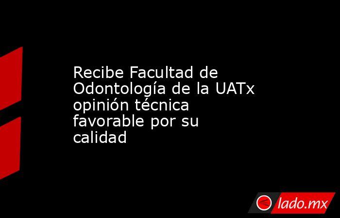 Recibe Facultad de Odontología de la UATx opinión técnica favorable por su calidad. Noticias en tiempo real