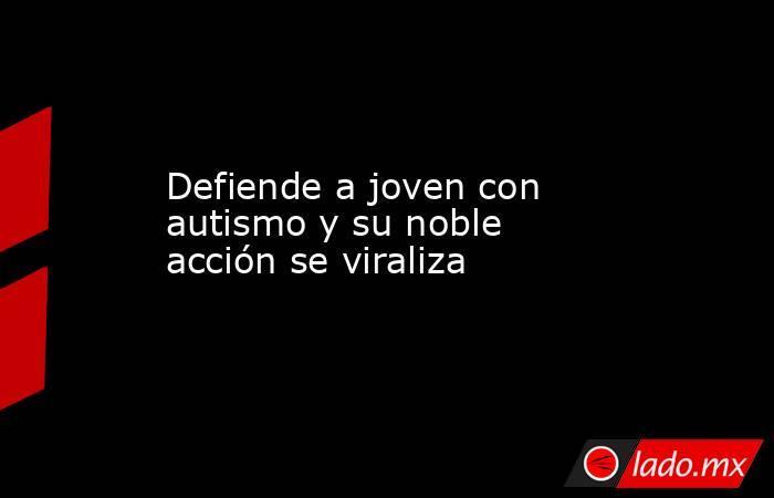 Defiende a joven con autismo y su noble acción se viraliza. Noticias en tiempo real
