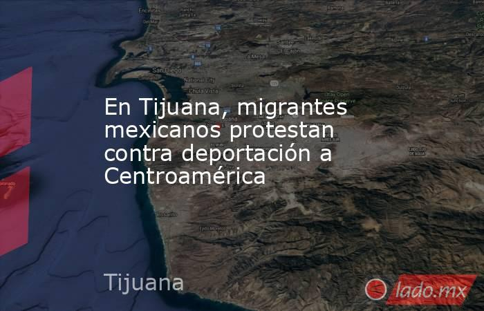 En Tijuana, migrantes mexicanos protestan contra deportación a Centroamérica. Noticias en tiempo real