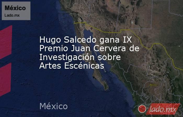 Hugo Salcedo gana IX Premio Juan Cervera de Investigación sobre Artes Escénicas. Noticias en tiempo real