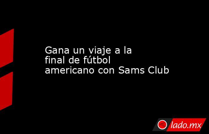 Gana un viaje a la final de fútbol americano con Sams Club. Noticias en tiempo real