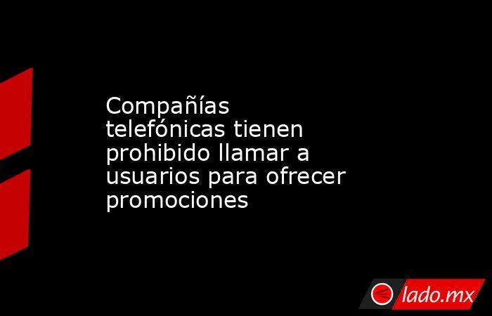 Compañías telefónicas tienen prohibido llamar a usuarios para ofrecer promociones. Noticias en tiempo real