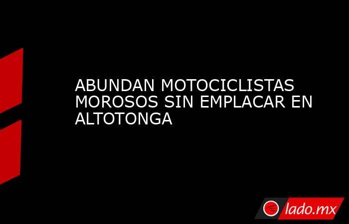 ABUNDAN MOTOCICLISTAS MOROSOS SIN EMPLACAR EN ALTOTONGA. Noticias en tiempo real