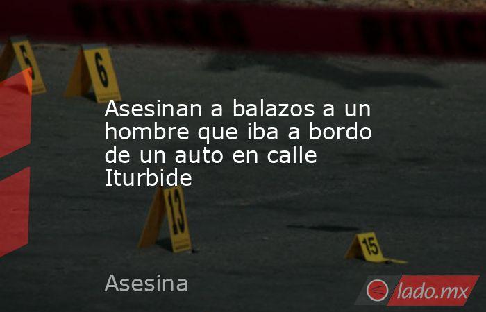 Asesinan a balazos a un hombre que iba a bordo de un auto en calle Iturbide. Noticias en tiempo real
