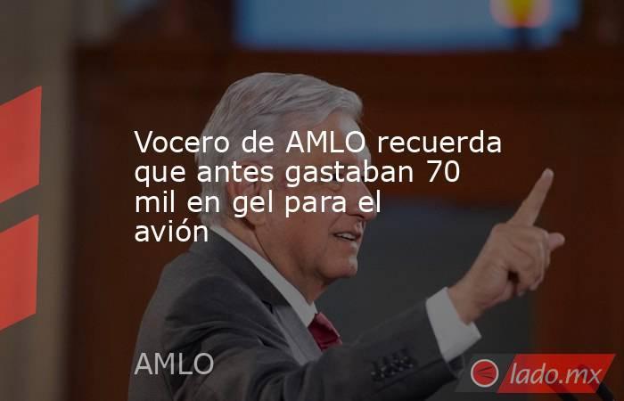 Vocero de AMLO recuerda que antes gastaban 70 mil en gel para el avión. Noticias en tiempo real