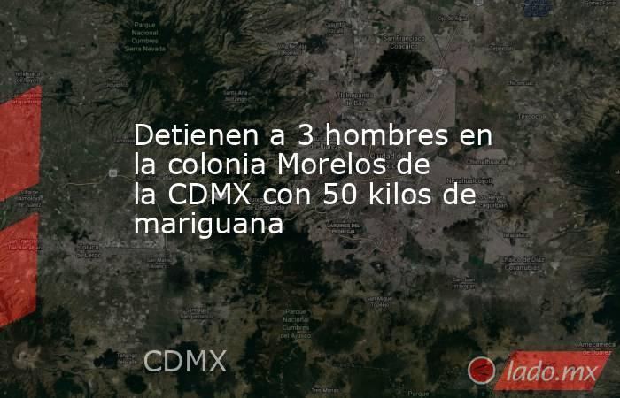 Detienen a 3 hombres en la colonia Morelos de la CDMX con 50 kilos de mariguana. Noticias en tiempo real