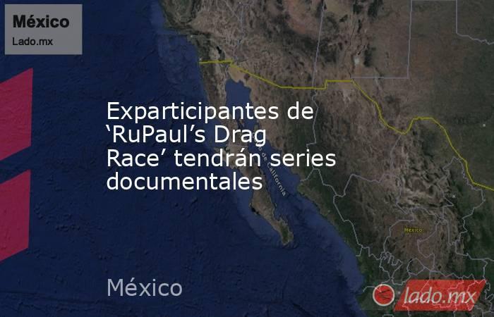 Exparticipantes de 'RuPaul's Drag Race' tendrán series documentales. Noticias en tiempo real