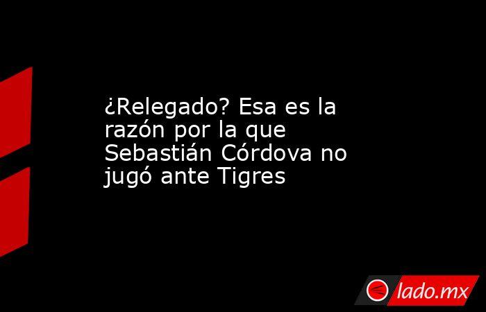¿Relegado? Esa es la razón por la que Sebastián Córdova no jugó ante Tigres. Noticias en tiempo real