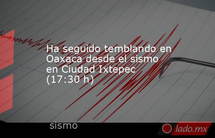 Ha seguido temblando en Oaxaca desde el sismo en Ciudad Ixtepec (17:30 h). Noticias en tiempo real