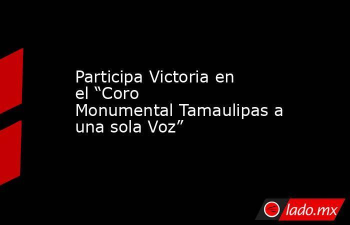"""Participa Victoria en el """"Coro Monumental Tamaulipas a una sola Voz"""". Noticias en tiempo real"""